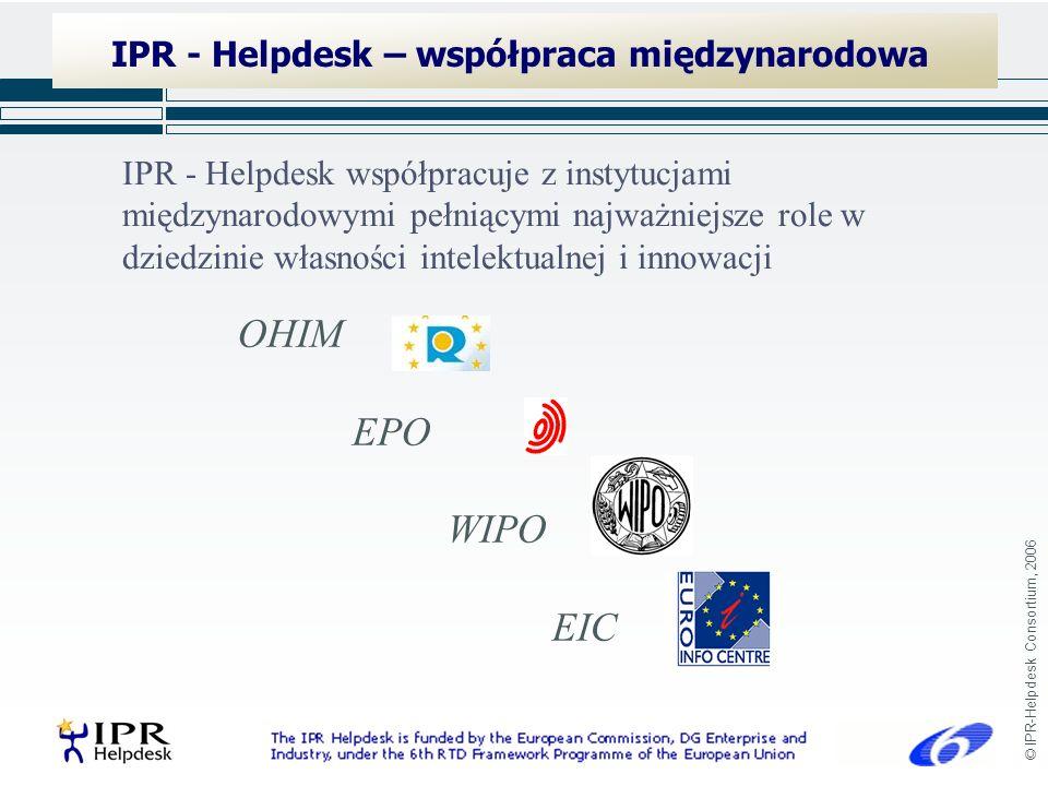 © IPR-Helpdesk Consortium, 2006 IPR - Helpdesk – współpraca międzynarodowa OHIM EPO WIPO EIC IPR - Helpdesk współpracuje z instytucjami międzynarodowymi pełniącymi najważniejsze role w dziedzinie własności intelektualnej i innowacji