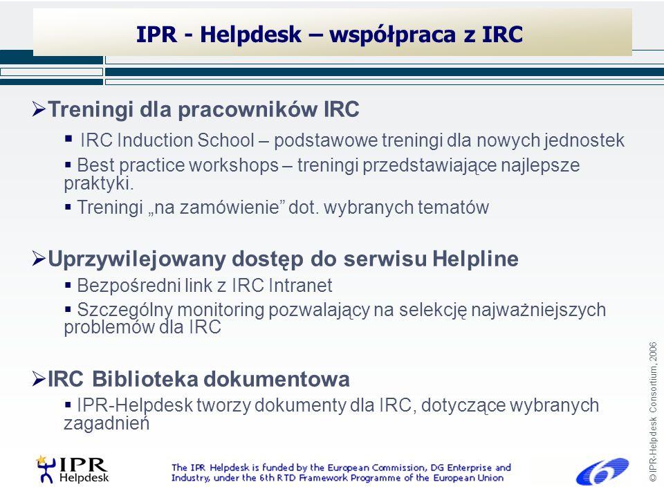 © IPR-Helpdesk Consortium, 2006 IPR - Helpdesk – współpraca z IRC Treningi dla pracowników IRC IRC Induction School – podstawowe treningi dla nowych jednostek Best practice workshops – treningi przedstawiające najlepsze praktyki.