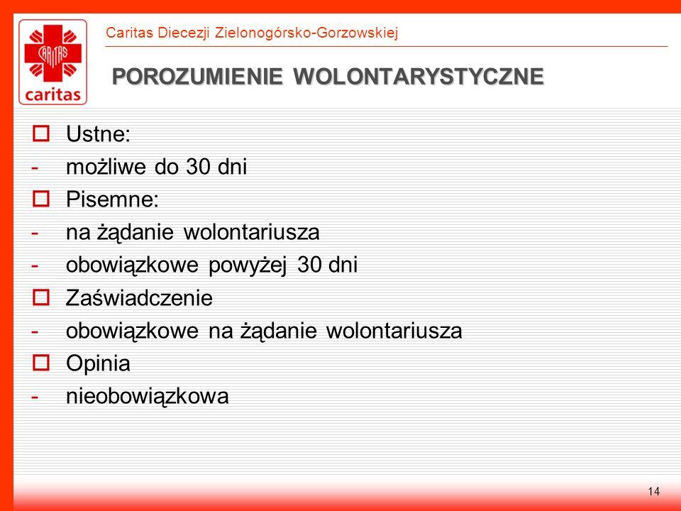 Caritas Diecezji Zielonogórsko-Gorzowskiej 14 POROZUMIENIE WOLONTARYSTYCZNE Ustne: -możliwe do 30 dni Pisemne: -na żądanie wolontariusza -obowiązkowe
