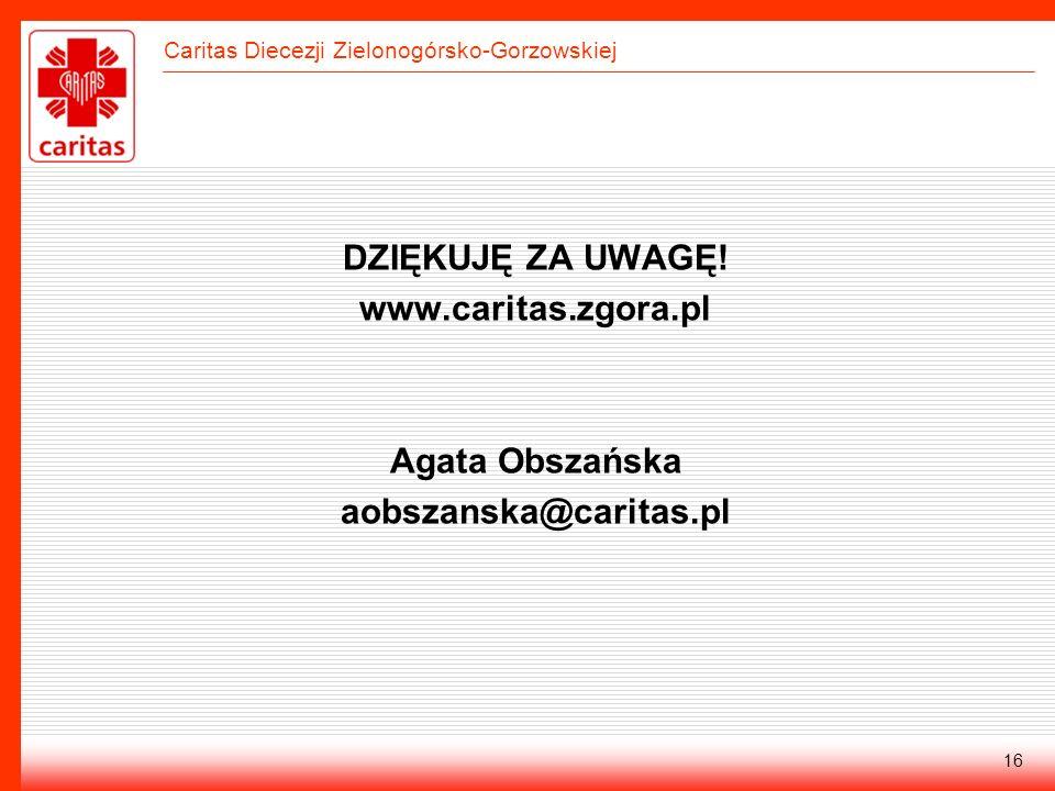 Caritas Diecezji Zielonogórsko-Gorzowskiej 16 DZIĘKUJĘ ZA UWAGĘ! www.caritas.zgora.pl Agata Obszańska aobszanska@caritas.pl