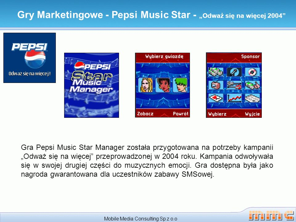 Gry Marketingowe - Pepsi Music Star - Odważ się na więcej 2004 Mobile Media Consulting Sp z o.o Gra Pepsi Music Star Manager została przygotowana na potrzeby kampanii Odważ się na więcej przeprowadzonej w 2004 roku.