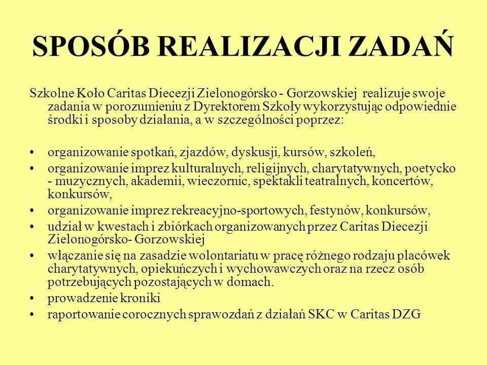 SPOSÓB REALIZACJI ZADAŃ Szkolne Koło Caritas Diecezji Zielonogórsko - Gorzowskiej realizuje swoje zadania w porozumieniu z Dyrektorem Szkoły wykorzyst