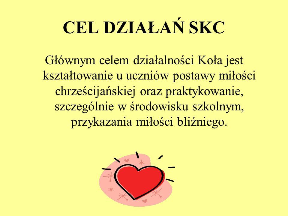 CEL DZIAŁAŃ SKC Głównym celem działalności Koła jest kształtowanie u uczniów postawy miłości chrześcijańskiej oraz praktykowanie, szczególnie w środow