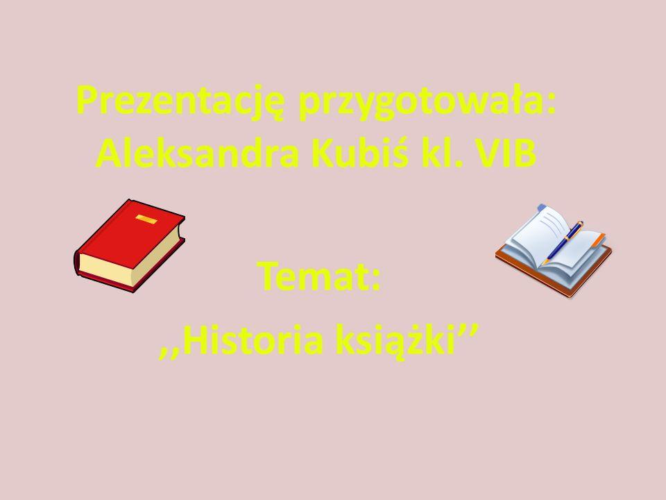 Prezentację przygotowała: Aleksandra Kubiś kl. VIB Temat:,,Historia książki