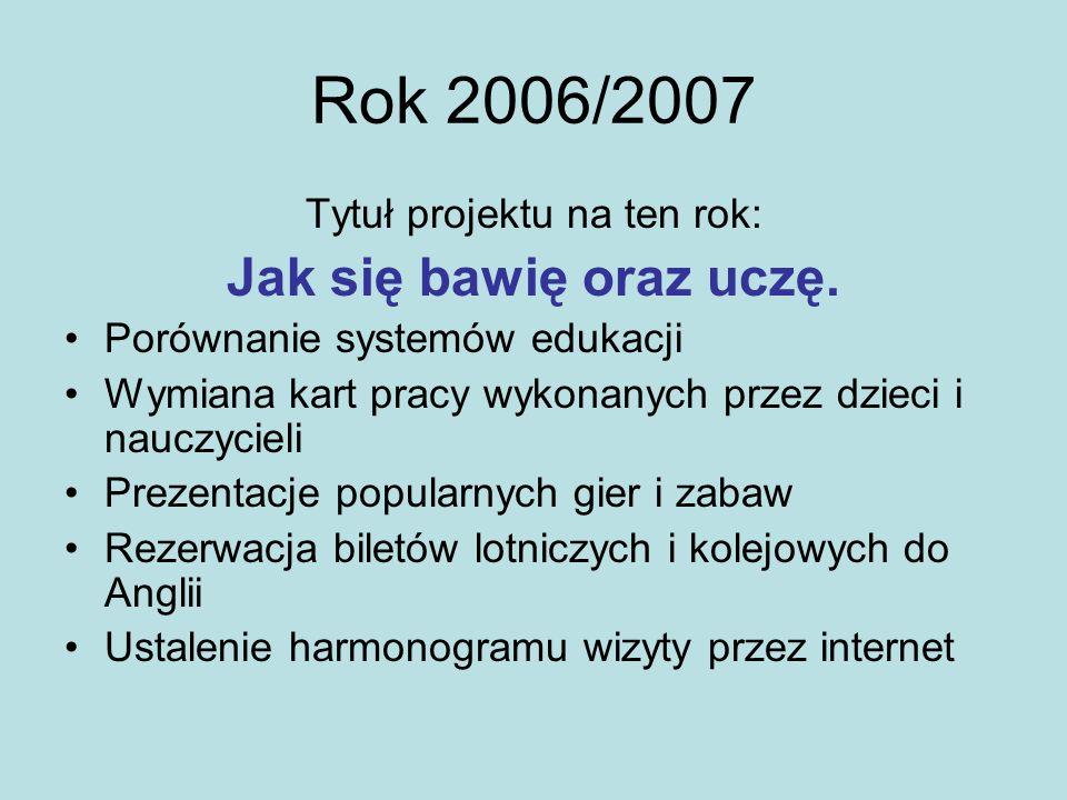 Rok 2006/2007 Tytuł projektu na ten rok: Jak się bawię oraz uczę. Porównanie systemów edukacji Wymiana kart pracy wykonanych przez dzieci i nauczyciel