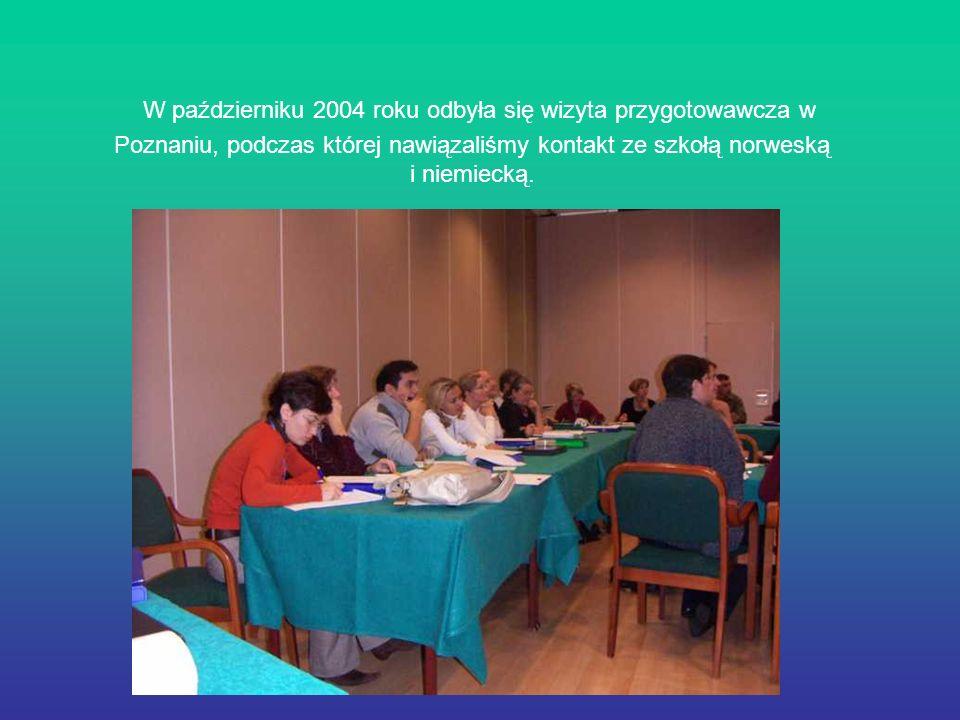 W październiku 2004 roku odbyła się wizyta przygotowawcza w Poznaniu, podczas której nawiązaliśmy kontakt ze szkołą norweską i niemiecką.