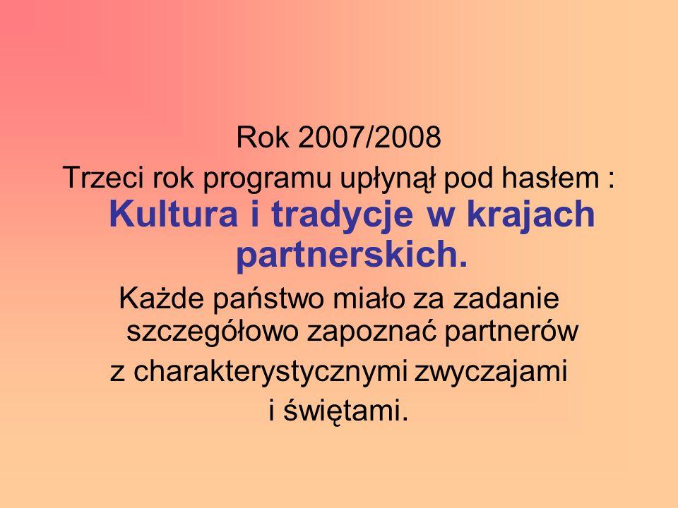 Rok 2007/2008 Trzeci rok programu upłynął pod hasłem : Kultura i tradycje w krajach partnerskich. Każde państwo miało za zadanie szczegółowo zapoznać