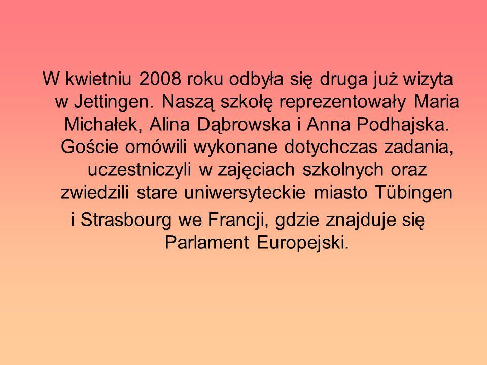 W kwietniu 2008 roku odbyła się druga już wizyta w Jettingen. Naszą szkołę reprezentowały Maria Michałek, Alina Dąbrowska i Anna Podhajska. Goście omó