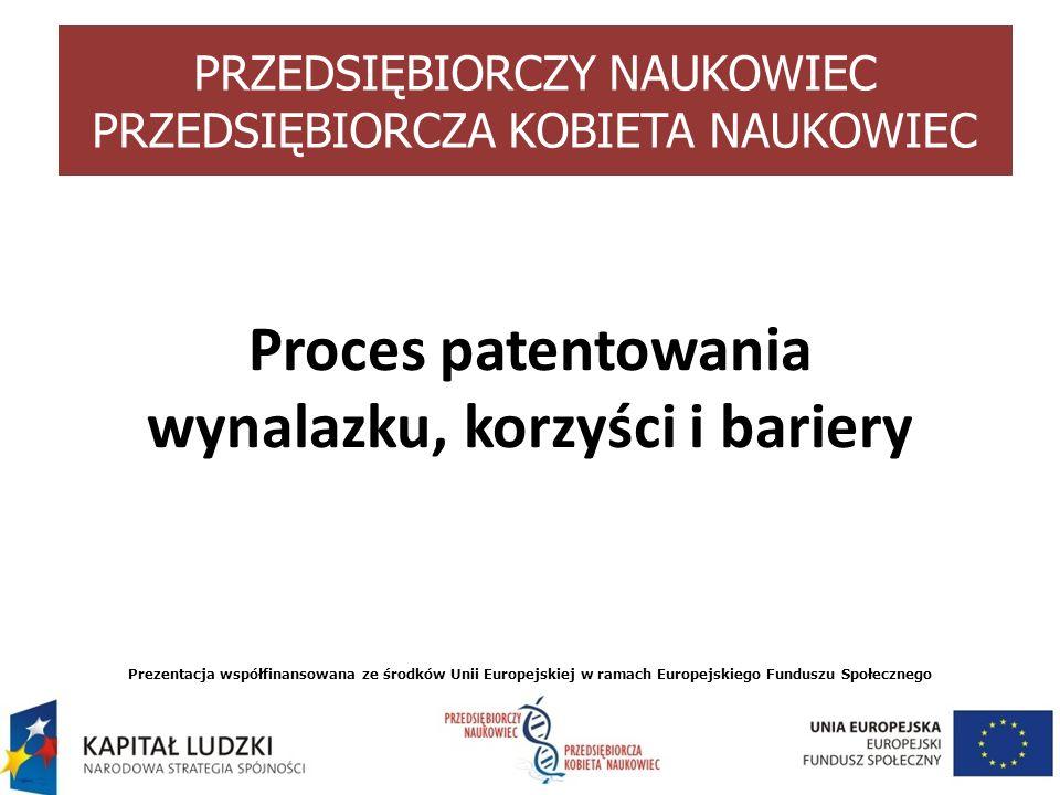 Proces patentowania wynalazku, korzyści i bariery Prezentacja współfinansowana ze środków Unii Europejskiej w ramach Europejskiego Funduszu Społeczneg