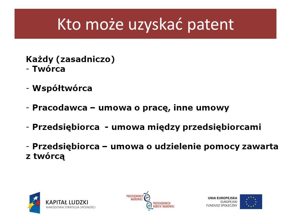 Kto może uzyskać patent Każdy (zasadniczo) - Twórca - Współtwórca - Pracodawca – umowa o pracę, inne umowy - Przedsiębiorca - umowa między przedsiębio