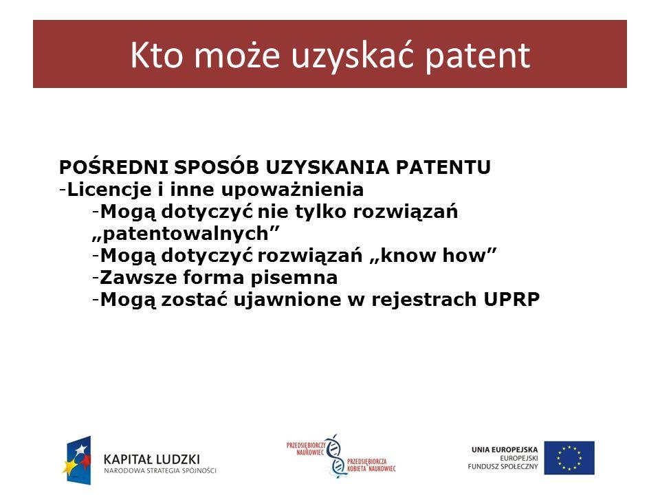 Kto może uzyskać patent POŚREDNI SPOSÓB UZYSKANIA PATENTU -Licencje i inne upoważnienia -Mogą dotyczyć nie tylko rozwiązań patentowalnych -Mogą dotycz