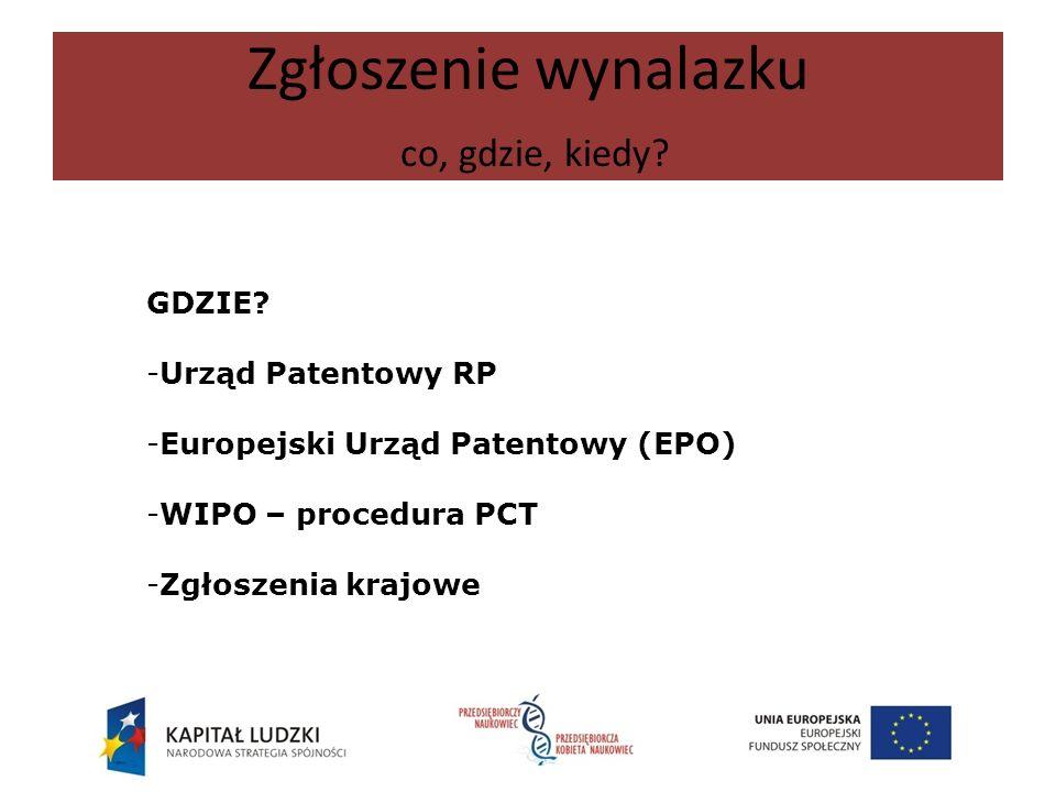 Zgłoszenie wynalazku co, gdzie, kiedy? GDZIE? -Urząd Patentowy RP -Europejski Urząd Patentowy (EPO) -WIPO – procedura PCT -Zgłoszenia krajowe