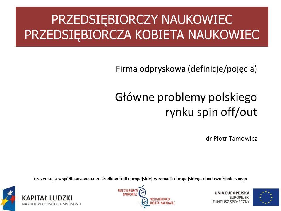 Firma odpryskowa (definicje/pojęcia) Główne problemy polskiego rynku spin off/out dr Piotr Tamowicz Prezentacja współfinansowana ze środków Unii Europ