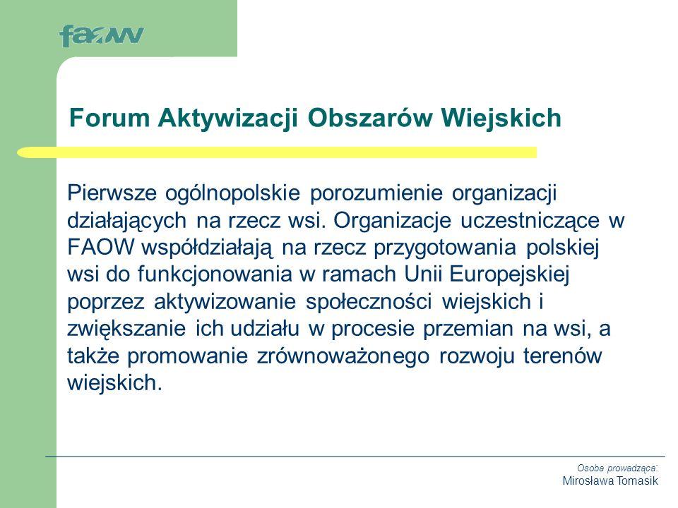 Osoba prowadząca : Mirosława Tomasik FAOW zostało powołane do życia w grudniu 2002 roku jako nieformalna platforma organizacji wiejskich, do której przystąpiło ponad 70 organizacji wiejskich z całego kraju.