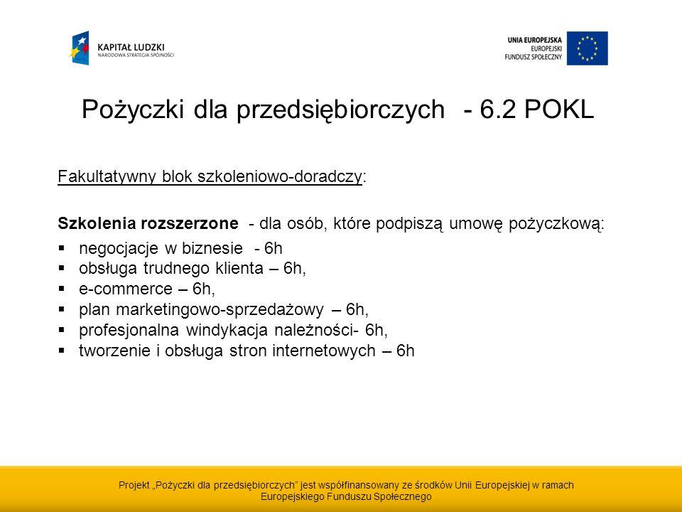 Projekt Pożyczki dla przedsiębiorczych jest współfinansowany ze środków Unii Europejskiej w ramach Europejskiego Funduszu Społecznego Pożyczki dla przedsiębiorczych - 6.2 POKL Fakultatywny blok szkoleniowo-doradczy: Szkolenia rozszerzone - dla osób, które podpiszą umowę pożyczkową: negocjacje w biznesie - 6h obsługa trudnego klienta – 6h, e-commerce – 6h, plan marketingowo-sprzedażowy – 6h, profesjonalna windykacja należności- 6h, tworzenie i obsługa stron internetowych – 6h