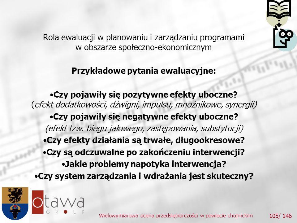 Wielowymiarowa ocena przedsiębiorczości w powiecie chojnickim 105/ 146 Rola ewaluacji w planowaniu i zarządzaniu programami w obszarze społeczno-ekonomicznym Przykładowe pytania ewaluacyjne: Czy pojawiły się pozytywne efekty uboczne.