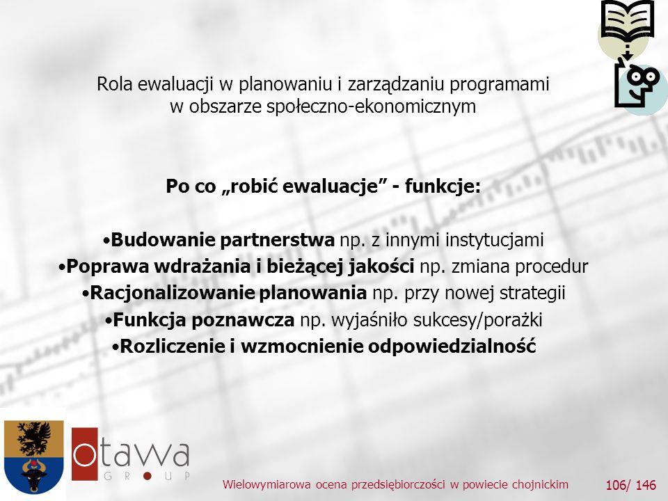 Wielowymiarowa ocena przedsiębiorczości w powiecie chojnickim 106/ 146 Rola ewaluacji w planowaniu i zarządzaniu programami w obszarze społeczno-ekonomicznym Po co robić ewaluacje - funkcje: Budowanie partnerstwa np.