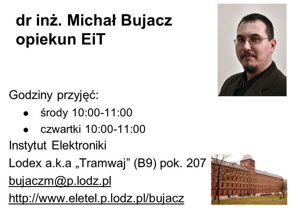 dr inż. Michał Bujacz opiekun EiT Godziny przyjęć: środy 10:00-11:00 czwartki 10:00-11:00 Instytut Elektroniki Lodex a.k.a Tramwaj (B9) pok. 207 bujac