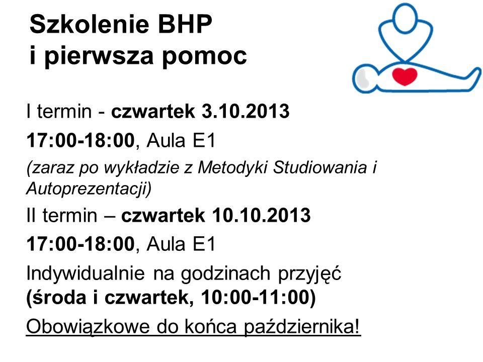 Szkolenie BHP i pierwsza pomoc I termin - czwartek 3.10.2013 17:00-18:00, Aula E1 (zaraz po wykładzie z Metodyki Studiowania i Autoprezentacji) II ter
