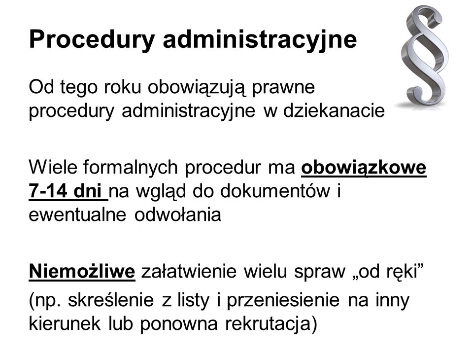 Procedury administracyjne Od tego roku obowiązują prawne procedury administracyjne w dziekanacie Wiele formalnych procedur ma obowiązkowe 7-14 dni na