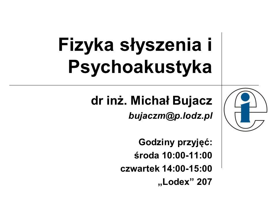 Fizyka słyszenia i Psychoakustyka dr inż. Michał Bujacz bujaczm@p.lodz.pl Godziny przyjęć: środa 10:00-11:00 czwartek 14:00-15:00 Lodex 207