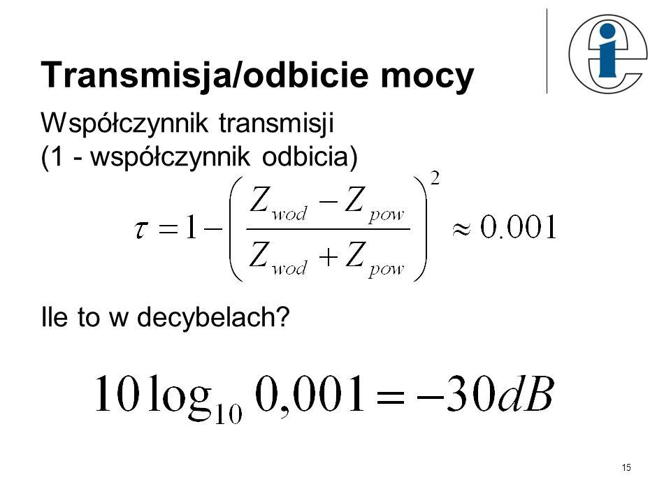 15 Transmisja/odbicie mocy Współczynnik transmisji (1 - współczynnik odbicia) Ile to w decybelach?
