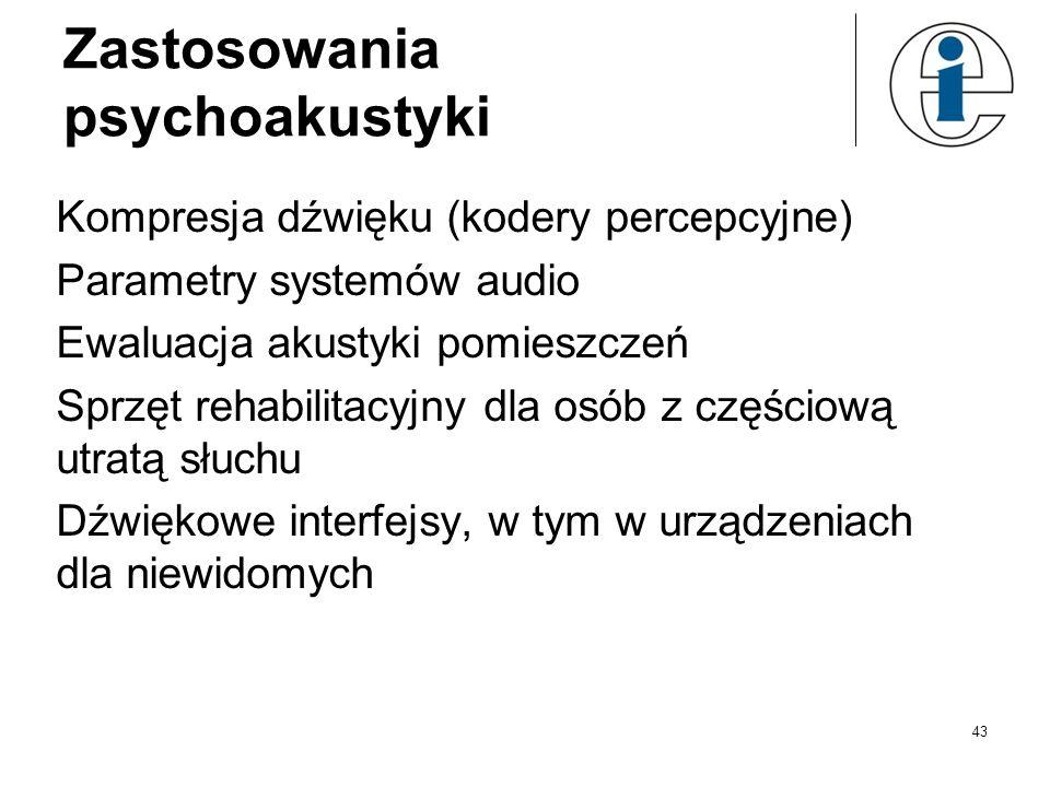 43 Zastosowania psychoakustyki Kompresja dźwięku (kodery percepcyjne) Parametry systemów audio Ewaluacja akustyki pomieszczeń Sprzęt rehabilitacyjny d