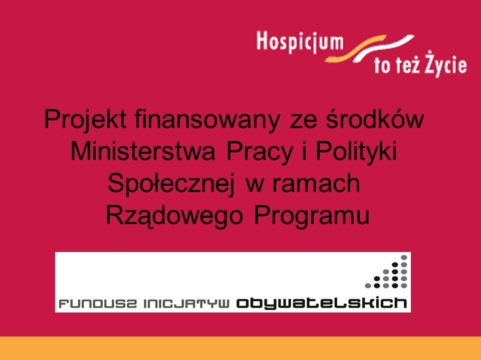 www.hospicja.pl Projekt finansowany ze środków Ministerstwa Pracy i Polityki Społecznej w ramach Rządowego Programu