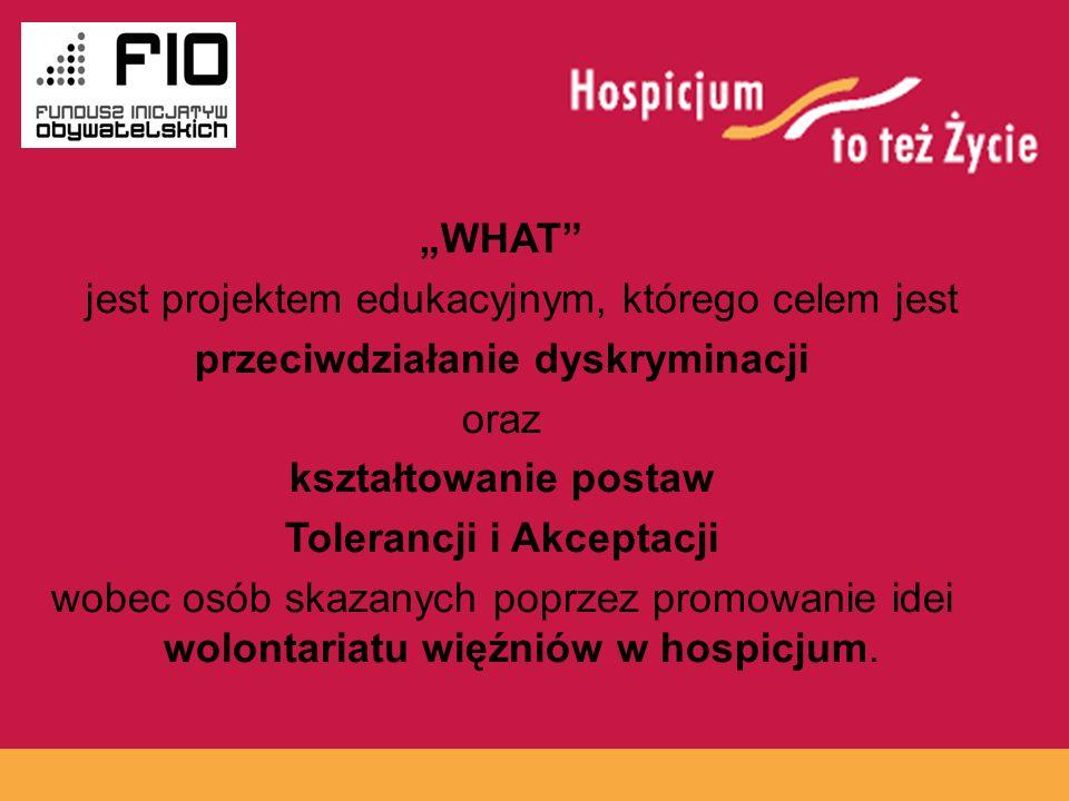 www.hospicja.pl WHAT jest projektem edukacyjnym, którego celem jest przeciwdziałanie dyskryminacji oraz kształtowanie postaw Tolerancji i Akceptacji wobec osób skazanych poprzez promowanie idei wolontariatu więźniów w hospicjum.