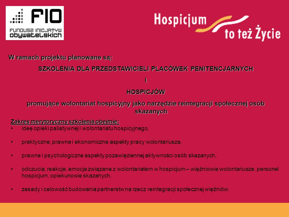 www.hospicja.pl SZKOLENIA DLA PRZEDSTAWICIELI PLACÓWEK PENITENCJARNYCH IHOSPICJÓW promujące wolontariat hospicyjny jako narzędzie reintegracji społecznej osób skazanych Zakres merytoryczny szkolenia obejmie: ideę opieki paliatywnej i wolontariatu hospicyjnego, praktyczne, prawne i ekonomiczne aspekty pracy wolontariusza, prawne i psychologiczne aspekty pozawięziennej aktywności osób skazanych, odczucia, reakcje, emocje związane z wolontariatem w hospicjum – więźniowie wolontariusze, personel hospicjum, opiekunowie skazanych, zasady i celowość budowania partnerstw na rzecz reintegracji społecznej więźniów.