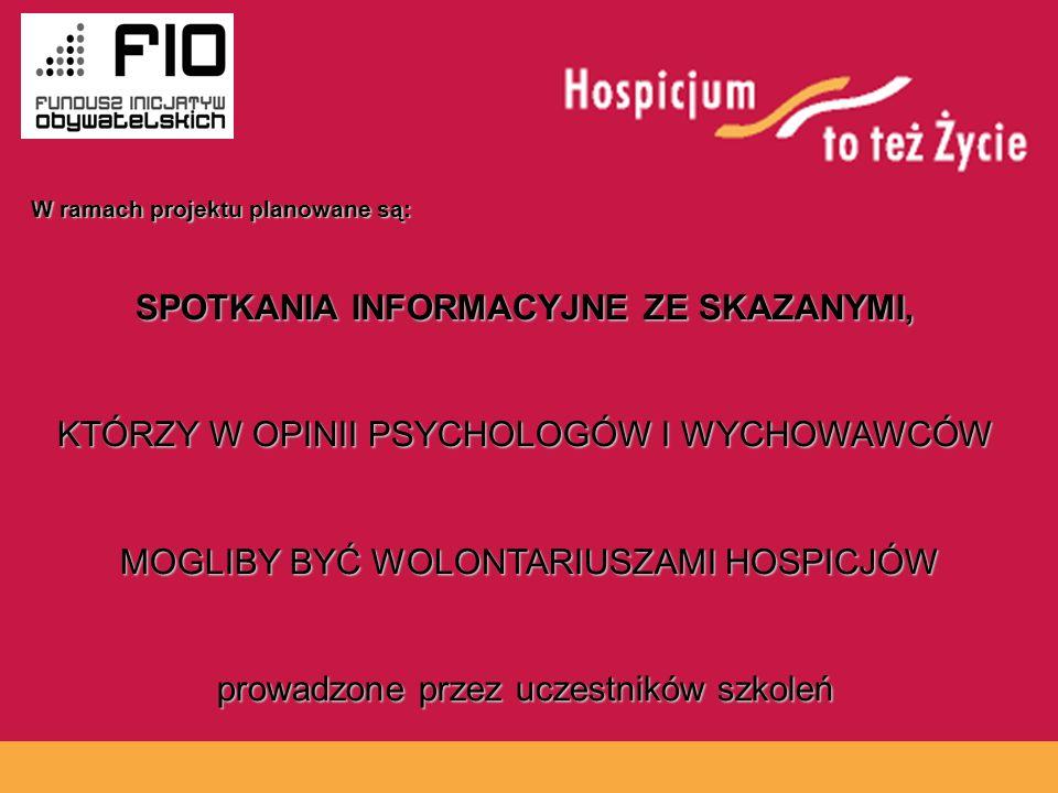 www.hospicja.pl SPOTKANIA INFORMACYJNE ZE SKAZANYMI, KTÓRZY W OPINII PSYCHOLOGÓW I WYCHOWAWCÓW MOGLIBY BYĆ WOLONTARIUSZAMI HOSPICJÓW MOGLIBY BYĆ WOLONTARIUSZAMI HOSPICJÓW prowadzone przez uczestników szkoleń W ramach projektu planowane są: