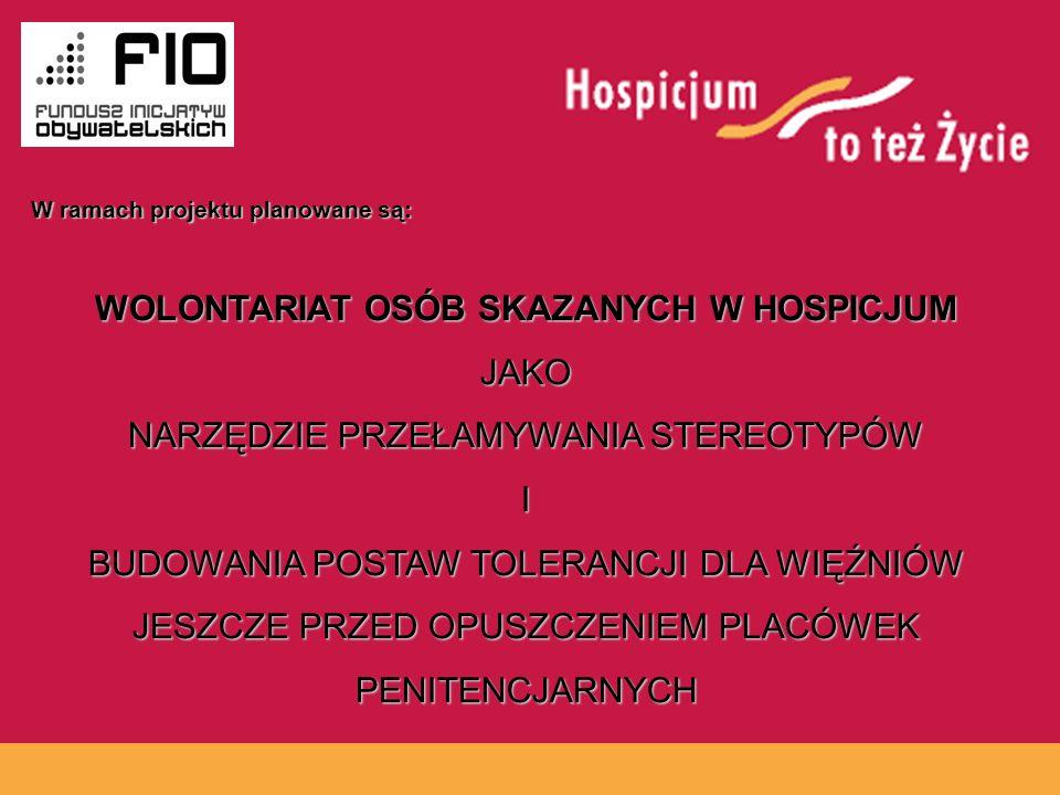 www.hospicja.pl WOLONTARIAT OSÓB SKAZANYCH W HOSPICJUM JAKO NARZĘDZIE PRZEŁAMYWANIA STEREOTYPÓW I BUDOWANIA POSTAW TOLERANCJI DLA WIĘŹNIÓW JESZCZE PRZED OPUSZCZENIEM PLACÓWEK PENITENCJARNYCH W ramach projektu planowane są: