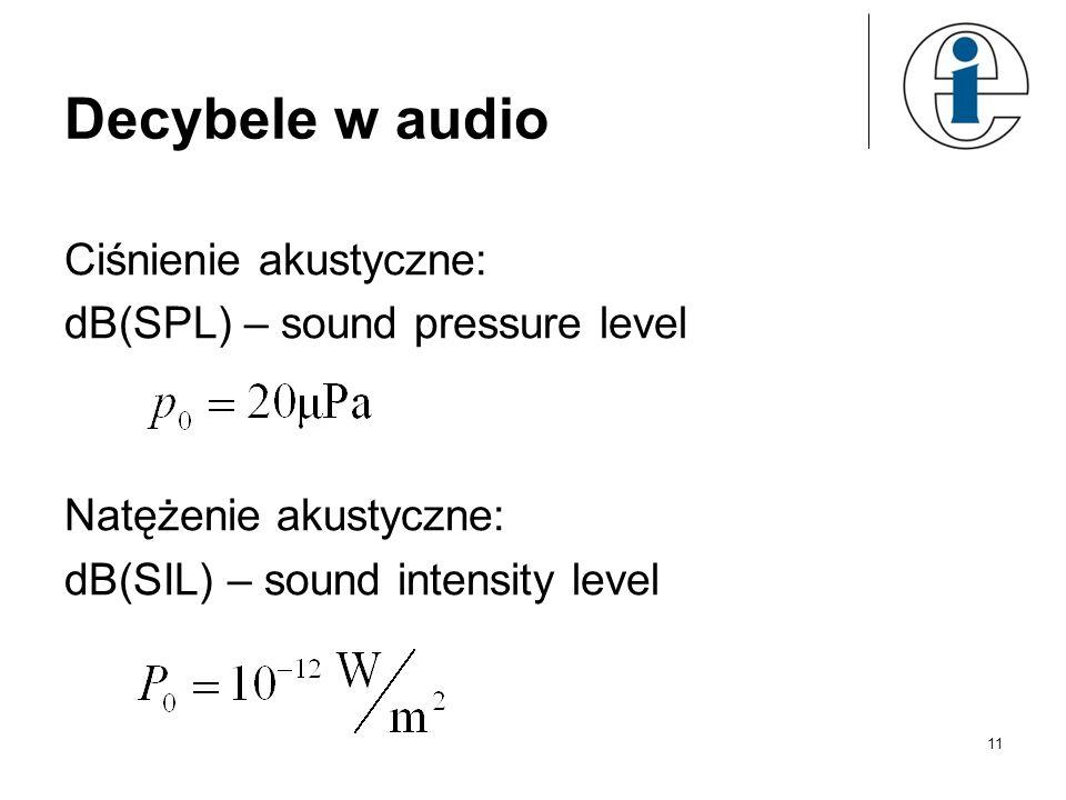 Decybele w audio Ciśnienie akustyczne: dB(SPL) – sound pressure level Natężenie akustyczne: dB(SIL) – sound intensity level 11