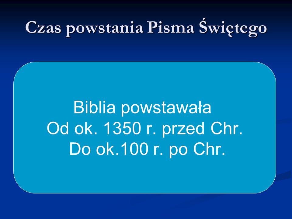 Czas powstania Pisma Świętego Biblia powstawała Od ok. 1350 r. przed Chr. Do ok.100 r. po Chr.