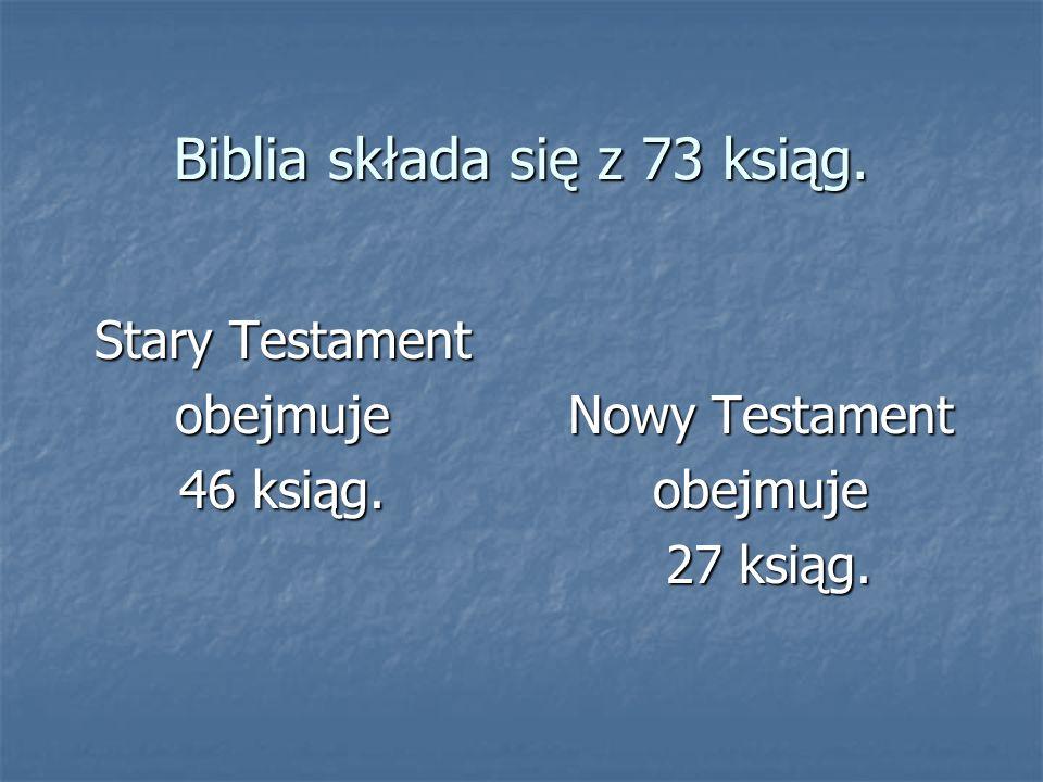 Biblia składa się z 73 ksiąg. Stary Testament obejmuje 46 ksiąg. Nowy Testament obejmuje 27 ksiąg. 27 ksiąg.