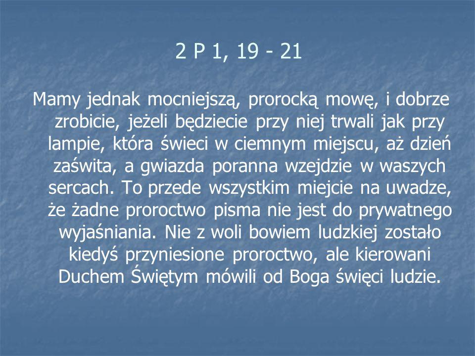 2 P 1, 19 - 21 Mamy jednak mocniejszą, prorocką mowę, i dobrze zrobicie, jeżeli będziecie przy niej trwali jak przy lampie, która świeci w ciemnym mie
