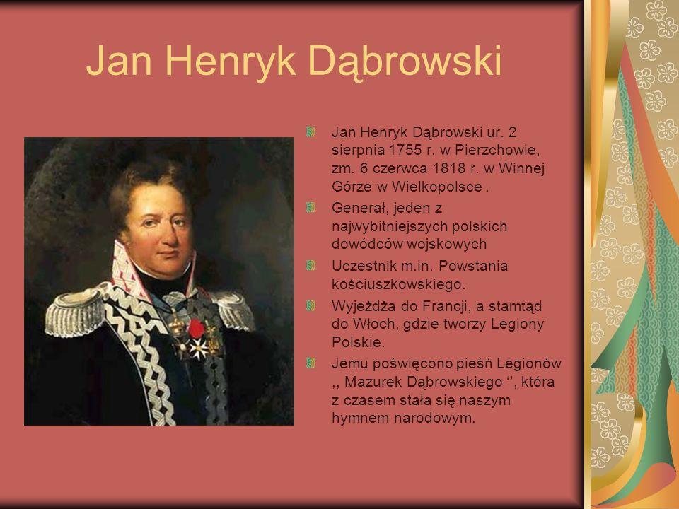 Jan Henryk Dąbrowski Jan Henryk Dąbrowski ur. 2 sierpnia 1755 r. w Pierzchowie, zm. 6 czerwca 1818 r. w Winnej Górze w Wielkopolsce. Generał, jeden z