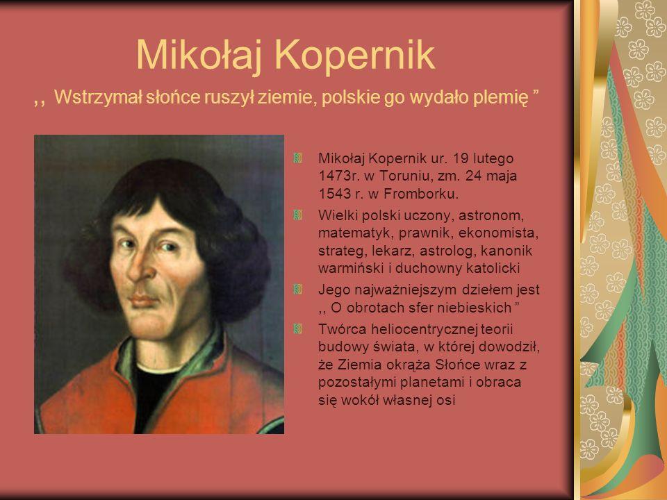 Mikołaj Kopernik,, Wstrzymał słońce ruszył ziemie, polskie go wydało plemię Mikołaj Kopernik ur.