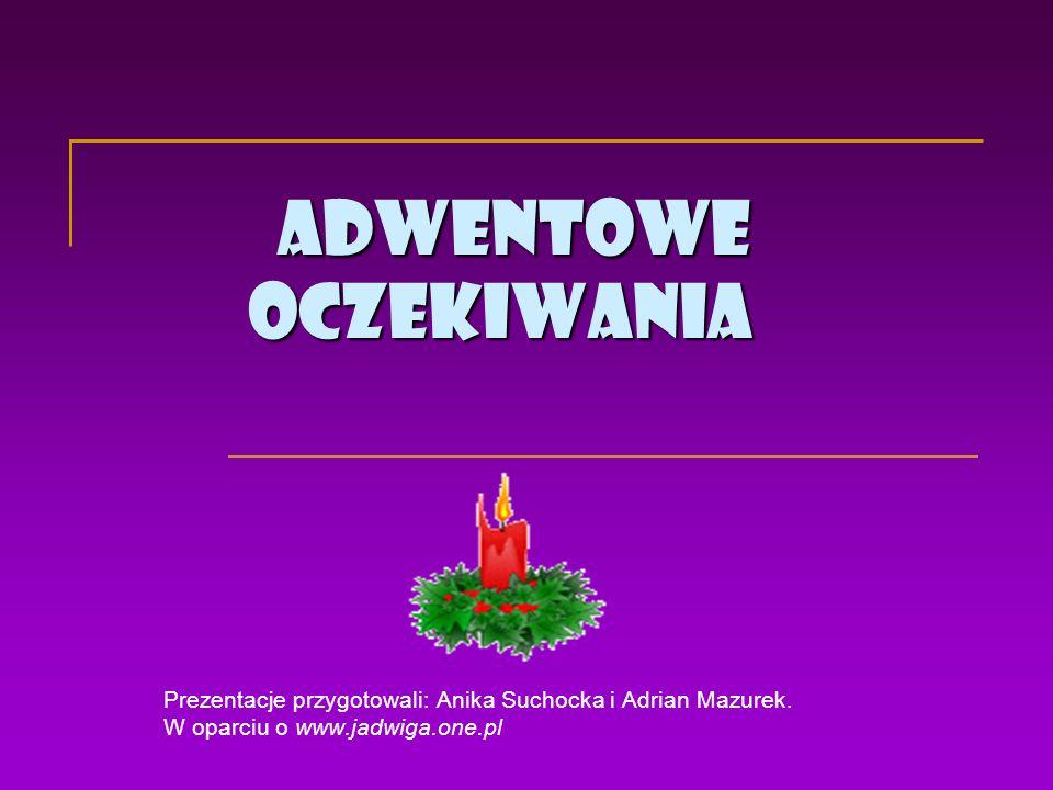 Adwentowe oczekiwania Prezentacje przygotowali: Anika Suchocka i Adrian Mazurek. W oparciu o www.jadwiga.one.pl