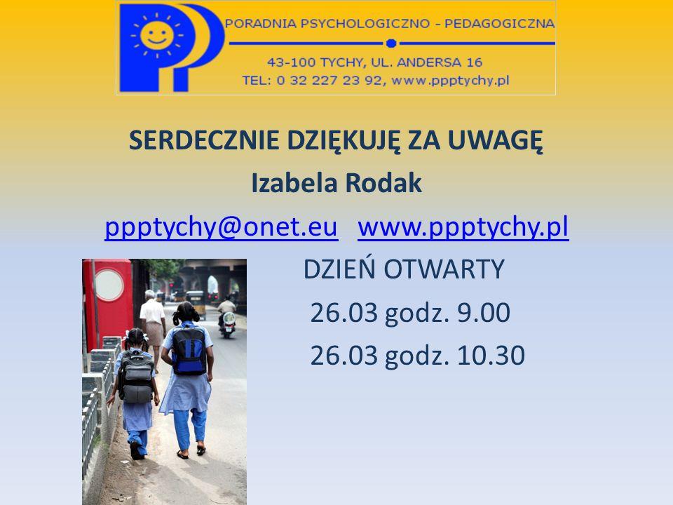 SERDECZNIE DZIĘKUJĘ ZA UWAGĘ Izabela Rodak ppptychy@onet.euppptychy@onet.eu www.ppptychy.plwww.ppptychy.pl DZIEŃ OTWARTY 26.03 godz. 9.00 26.03 godz.