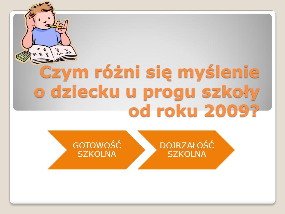 Czym różni się myślenie o dziecku u progu szkoły od roku 2009? GOTOWOŚĆ SZKOLNA DOJRZAŁOŚĆ SZKOLNA