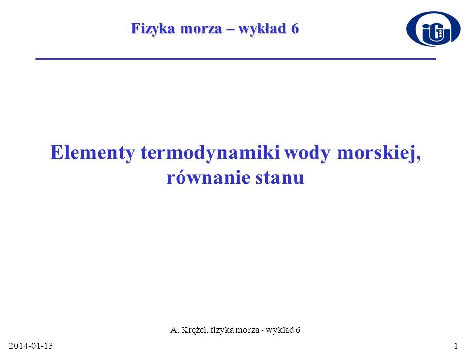2014-01-13 A. Krężel, fizyka morza - wykład 6 1 Elementy termodynamiki wody morskiej, równanie stanu Fizyka morza – wykład 6
