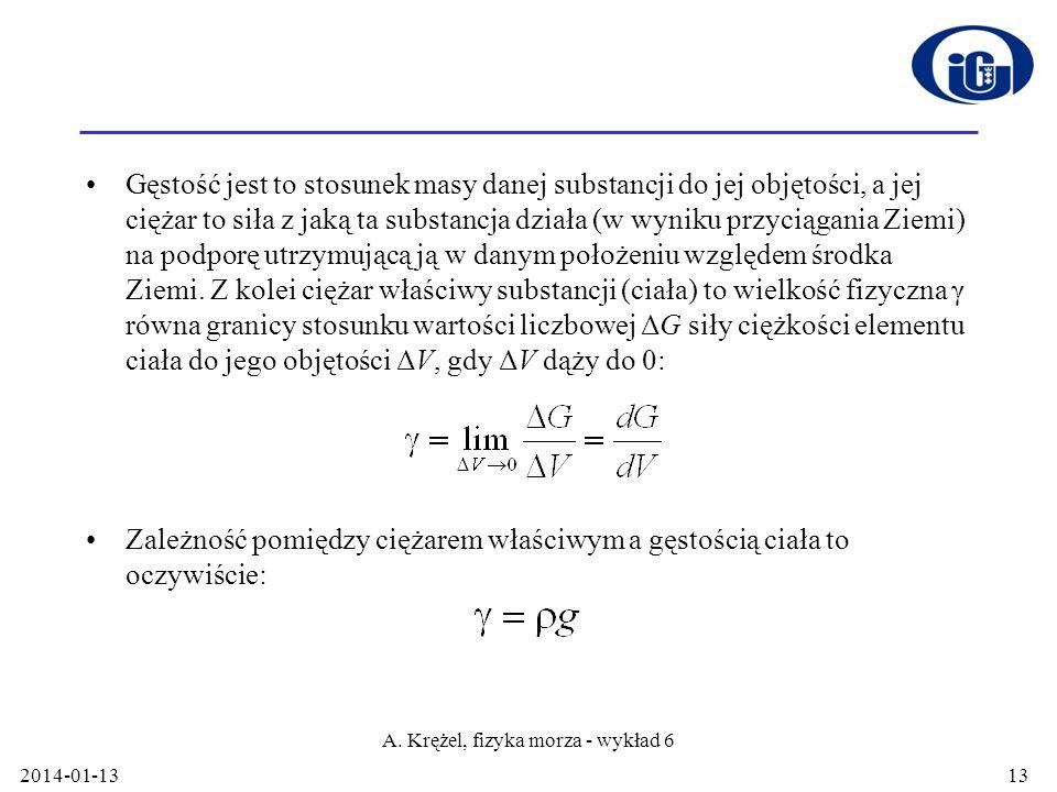 2014-01-13 A. Krężel, fizyka morza - wykład 6 13 Gęstość jest to stosunek masy danej substancji do jej objętości, a jej ciężar to siła z jaką ta subst