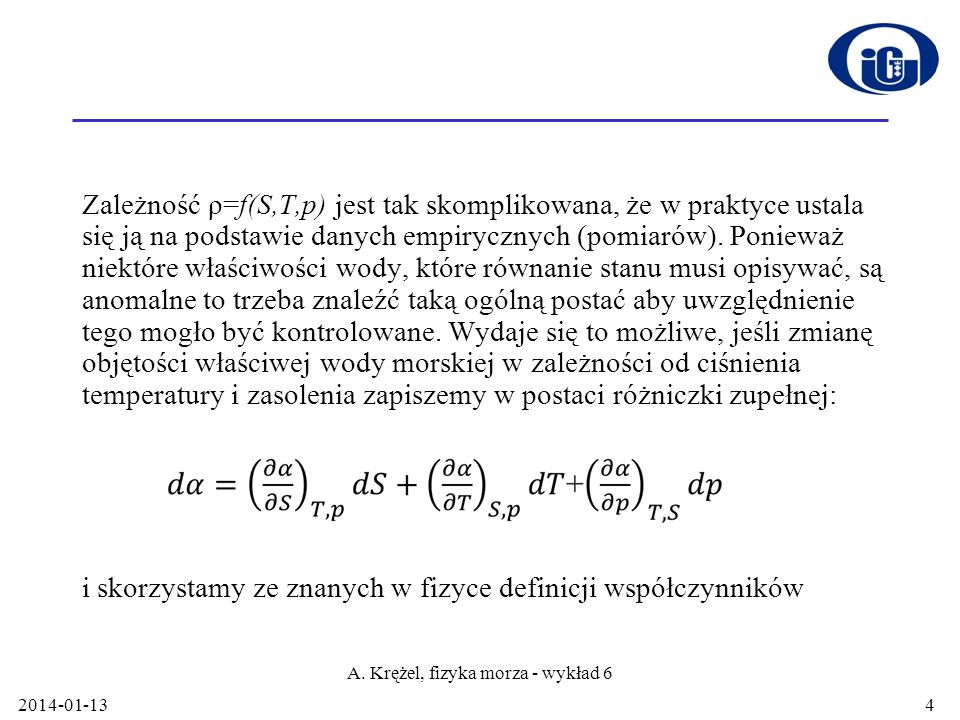 2014-01-13 A. Krężel, fizyka morza - wykład 6 4 Zależność ρ=f(S,T,p) jest tak skomplikowana, że w praktyce ustala się ją na podstawie danych empiryczn