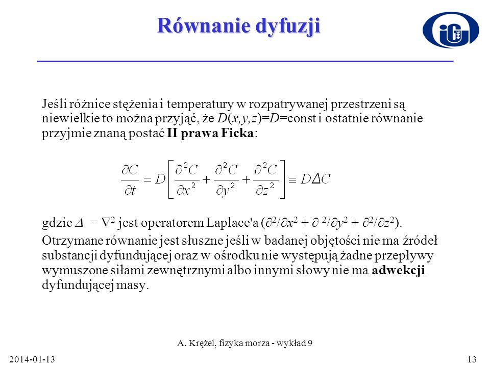 2014-01-13 A. Krężel, fizyka morza - wykład 9 13 Równanie dyfuzji Jeśli różnice stężenia i temperatury w rozpatrywanej przestrzeni są niewielkie to mo