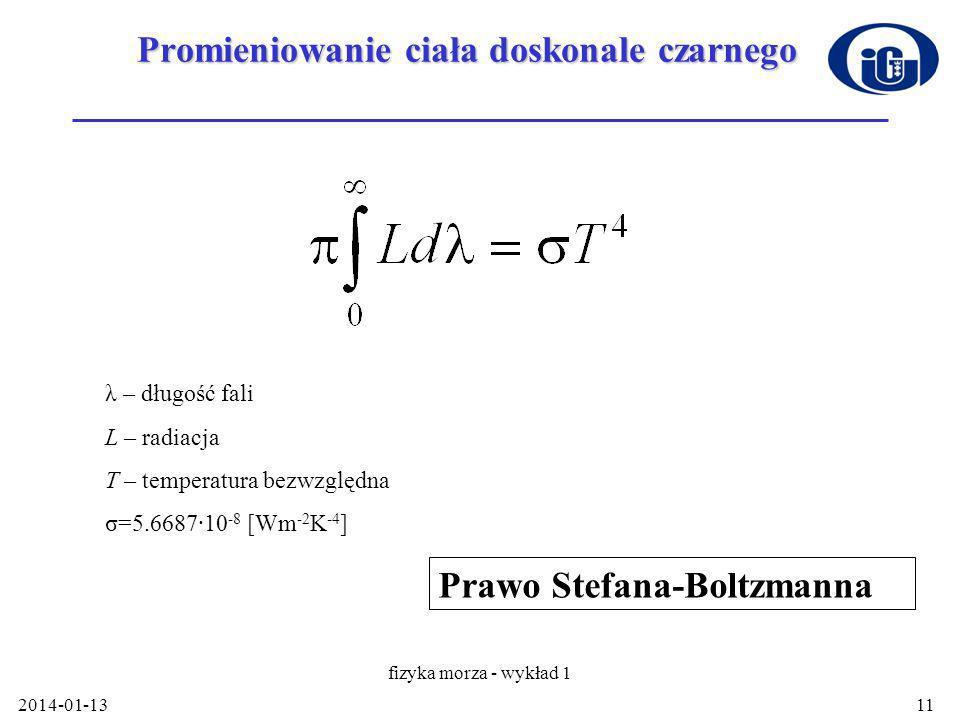 2014-01-13 fizyka morza - wykład 1 11 Promieniowanie ciała doskonale czarnego Prawo Stefana-Boltzmanna λ – długość fali L – radiacja T – temperatura bezwzględna σ=5.6687·10 -8 [Wm -2 K -4 ]
