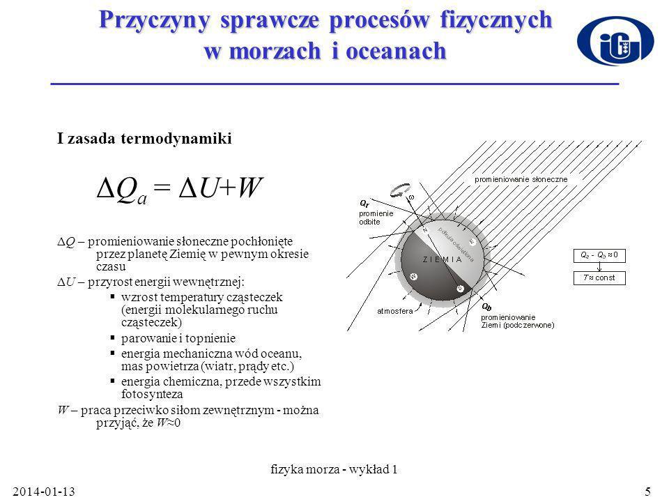 2014-01-13 fizyka morza - wykład 1 5 Przyczyny sprawcze procesów fizycznych w morzach i oceanach I zasada termodynamiki ΔQ a = ΔU+W ΔQ – promieniowanie słoneczne pochłonięte przez planetę Ziemię w pewnym okresie czasu ΔU – przyrost energii wewnętrznej: wzrost temperatury cząsteczek (energii molekularnego ruchu cząsteczek) parowanie i topnienie energia mechaniczna wód oceanu, mas powietrza (wiatr, prądy etc.) energia chemiczna, przede wszystkim fotosynteza W – praca przeciwko siłom zewnętrznym - można przyjąć, że W0