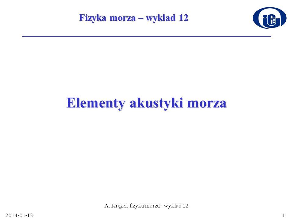 2014-01-13 A. Krężel, fizyka morza - wykład 12 1 Elementy akustyki morza Fizyka morza – wykład 12