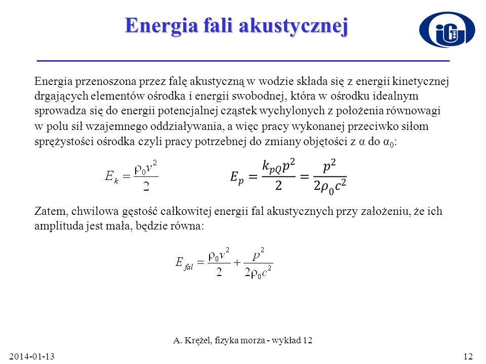 2014-01-13 A. Krężel, fizyka morza - wykład 12 12 Energia fali akustycznej Energia przenoszona przez falę akustyczną w wodzie składa się z energii kin
