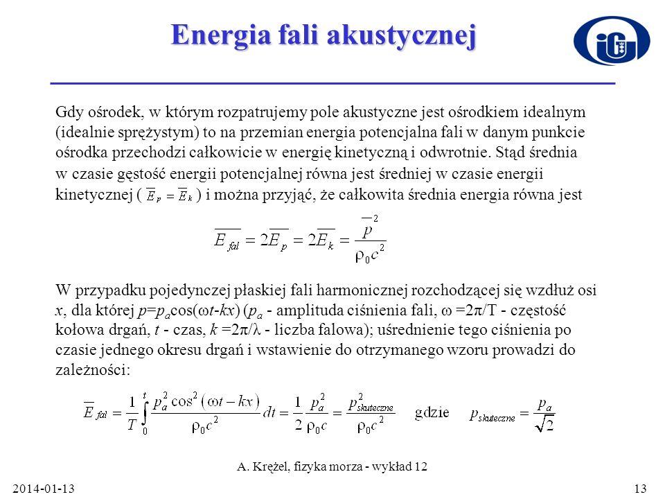 2014-01-13 A. Krężel, fizyka morza - wykład 12 13 Energia fali akustycznej Gdy ośrodek, w którym rozpatrujemy pole akustyczne jest ośrodkiem idealnym